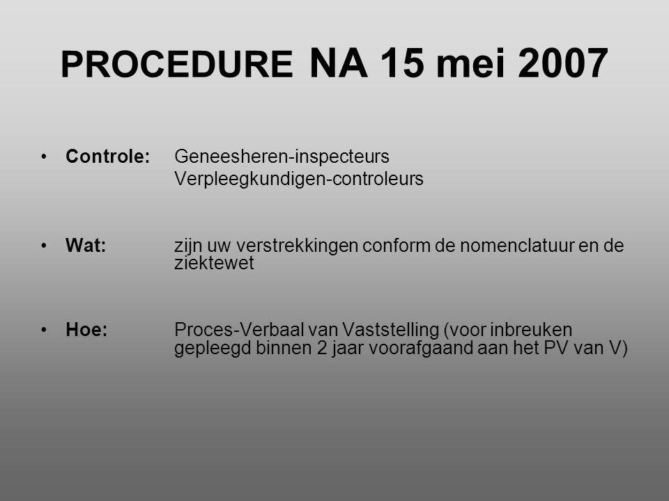 PROCEDURE NA 15 mei 2007 •Controle:Geneesheren-inspecteurs Verpleegkundigen-controleurs •Wat:zijn uw verstrekkingen conform de nomenclatuur en de ziek