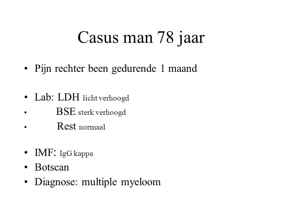 Casus man 78 jaar •Pijn rechter been gedurende 1 maand •Lab: LDH licht verhoogd • BSE sterk verhoogd • Rest normaal •IMF : IgG kappa •Botscan •Diagnos