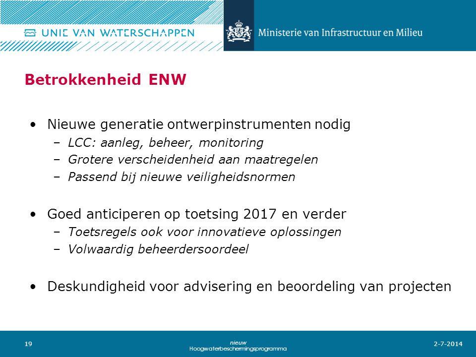 19 nieuw Hoogwaterbeschermingsprogramma Betrokkenheid ENW •Nieuwe generatie ontwerpinstrumenten nodig –LCC: aanleg, beheer, monitoring –Grotere versch
