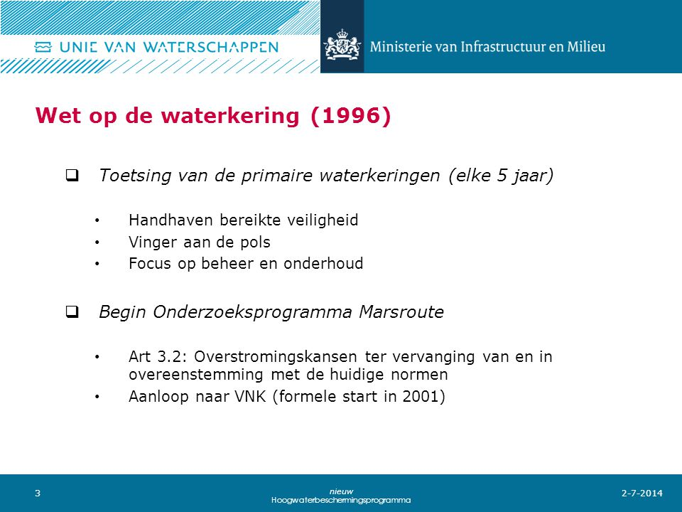 3 nieuw Hoogwaterbeschermingsprogramma Wet op de waterkering (1996)  Toetsing van de primaire waterkeringen (elke 5 jaar) • Handhaven bereikte veiligheid • Vinger aan de pols • Focus op beheer en onderhoud  Begin Onderzoeksprogramma Marsroute • Art 3.2: Overstromingskansen ter vervanging van en in overeenstemming met de huidige normen • Aanloop naar VNK (formele start in 2001) 2-7-2014