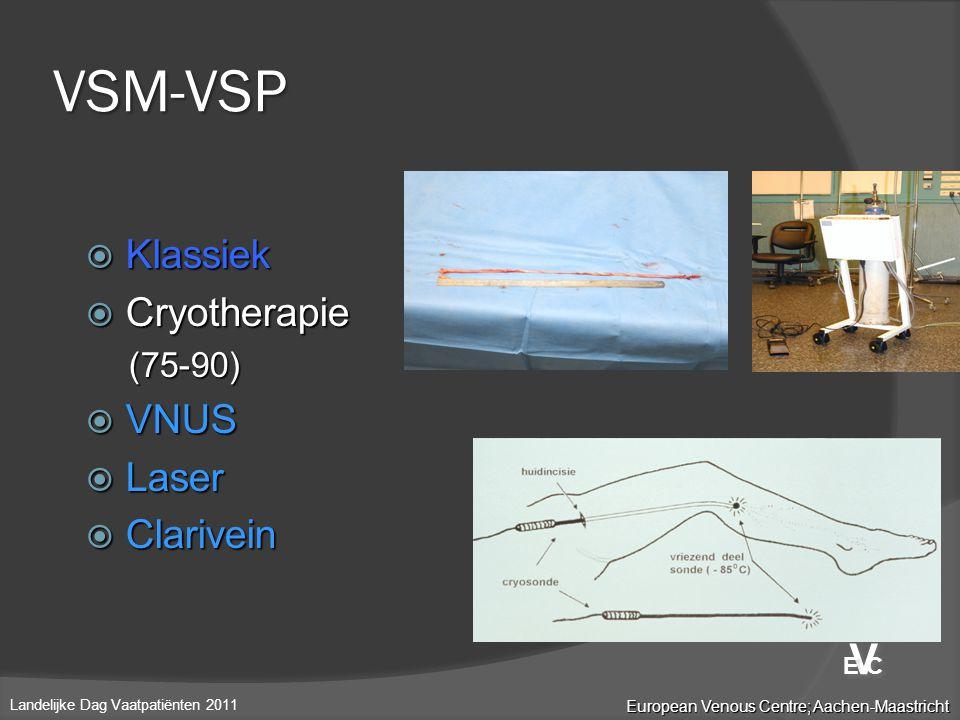  Klassiek  Cryotherapie (75-90)  VNUS  Laser  Clarivein VSM-VSP European Venous Centre; Aachen-Maastricht Landelijke Dag Vaatpatiënten 2011 V V E