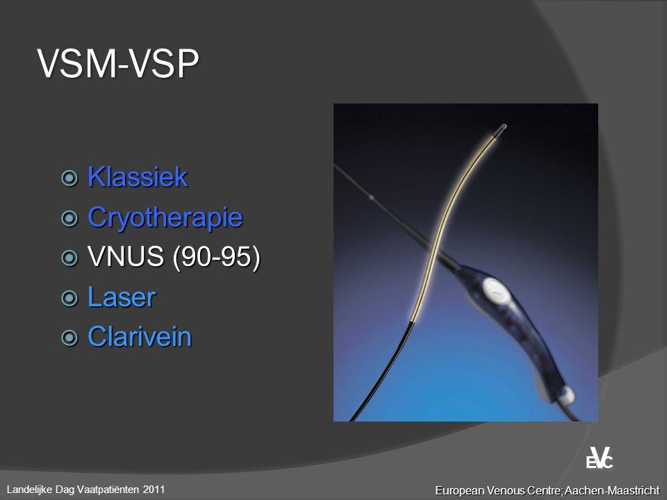  Klassiek  Cryotherapie  VNUS (90-95)  Laser  Clarivein VSM-VSP European Venous Centre; Aachen-Maastricht Landelijke Dag Vaatpatiënten 2011 V V E