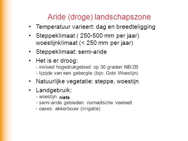 Aride (droge) landschapszone •Temperatuur varieert: dag en breedteligging •Steppeklimaat ( 250-500 mm per jaar) woestijnklimaat (< 250 mm per jaar) •S