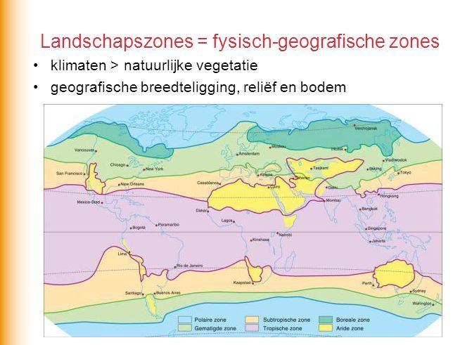 Landschapszones = fysisch-geografische zones •klimaten > natuurlijke vegetatie •geografische breedteligging, reliëf en bodem