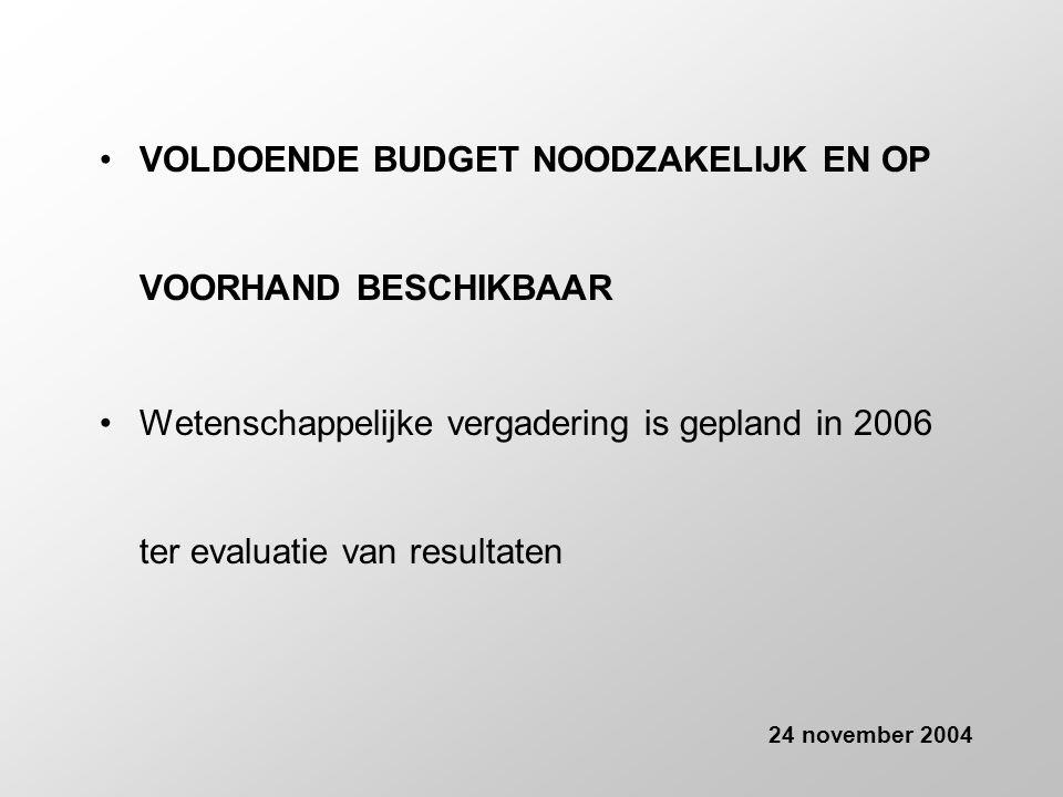 •VOLDOENDE BUDGET NOODZAKELIJK EN OP VOORHAND BESCHIKBAAR •Wetenschappelijke vergadering is gepland in 2006 ter evaluatie van resultaten 24 november 2004