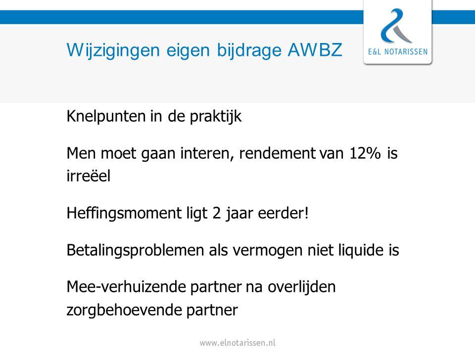 Wijzigingen eigen bijdrage AWBZ Knelpunten in de praktijk Men moet gaan interen, rendement van 12% is irreëel Heffingsmoment ligt 2 jaar eerder.