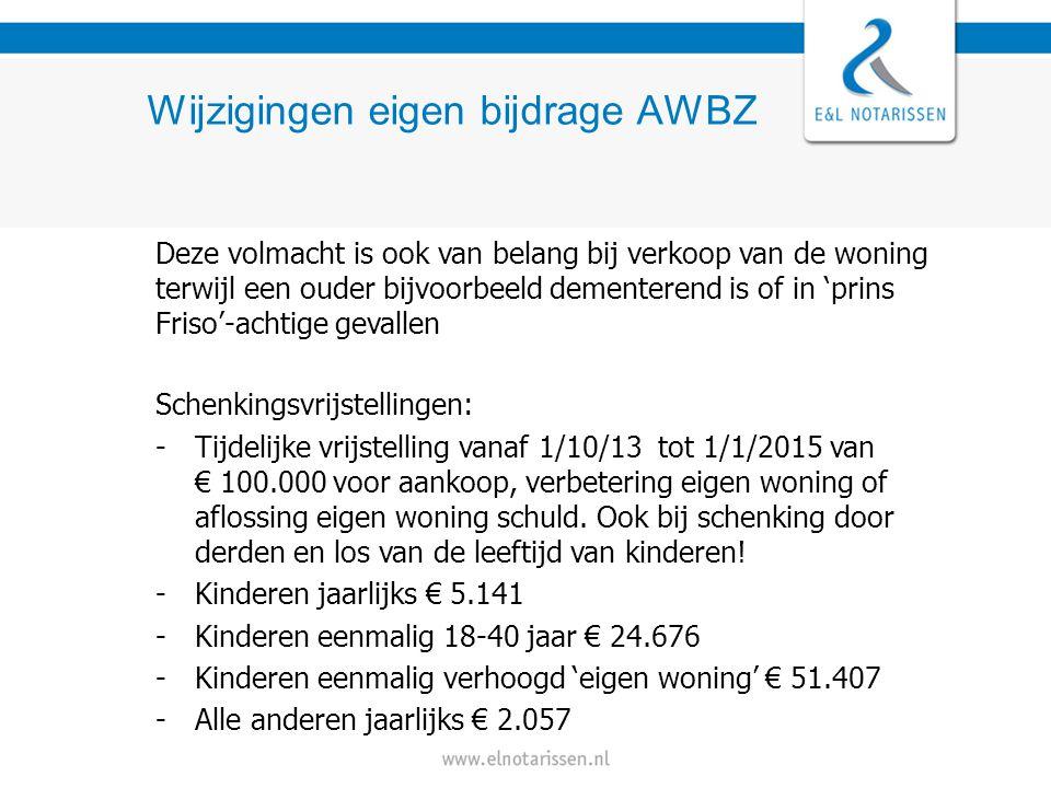 Wijzigingen eigen bijdrage AWBZ Deze volmacht is ook van belang bij verkoop van de woning terwijl een ouder bijvoorbeeld dementerend is of in 'prins Friso'-achtige gevallen Schenkingsvrijstellingen: -Tijdelijke vrijstelling vanaf 1/10/13 tot 1/1/2015 van € 100.000 voor aankoop, verbetering eigen woning of aflossing eigen woning schuld.