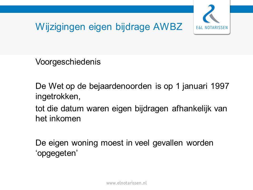 Wijzigingen eigen bijdrage AWBZ Voorgeschiedenis De Wet op de bejaardenoorden is op 1 januari 1997 ingetrokken, tot die datum waren eigen bijdragen afhankelijk van het inkomen De eigen woning moest in veel gevallen worden 'opgegeten'