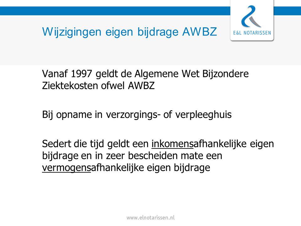 Wijzigingen eigen bijdrage AWBZ Vanaf 1997 geldt de Algemene Wet Bijzondere Ziektekosten ofwel AWBZ Bij opname in verzorgings- of verpleeghuis Sedert die tijd geldt een inkomensafhankelijke eigen bijdrage en in zeer bescheiden mate een vermogensafhankelijke eigen bijdrage