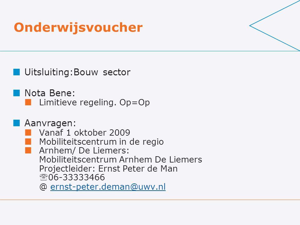 Onderwijsvoucher Uitsluiting:Bouw sector Nota Bene: Limitieve regeling. Op=Op Aanvragen: Vanaf 1 oktober 2009 Mobiliteitscentrum in de regio Arnhem/ D