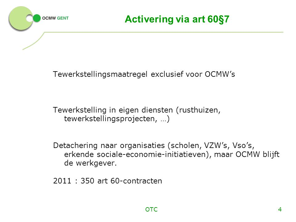 OTC4 Activering via art 60§7 Tewerkstellingsmaatregel exclusief voor OCMW's Tewerkstelling in eigen diensten (rusthuizen, tewerkstellingsprojecten, …) Detachering naar organisaties (scholen, VZW's, Vso's, erkende sociale-economie-initiatieven), maar OCMW blijft de werkgever.
