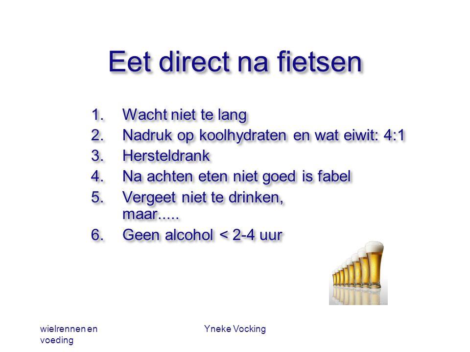 wielrennen en voeding Yneke Vocking Eet direct na fietsen 1.Wacht niet te lang 2.Nadruk op koolhydraten en wat eiwit: 4:1 3.Hersteldrank 4.Na achten e