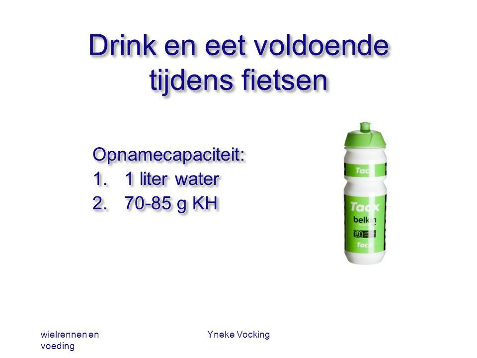 wielrennen en voeding Yneke Vocking Drink en eet voldoende tijdens fietsen Opnamecapaciteit: 1.1 liter water 2.70-85 g KH Opnamecapaciteit: 1.1 liter