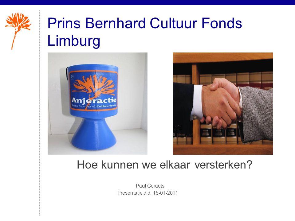 Prins Bernhard Cultuur Fonds Limburg Hoe kunnen we elkaar versterken? Paul Geraets Presentatie d.d. 15-01-2011
