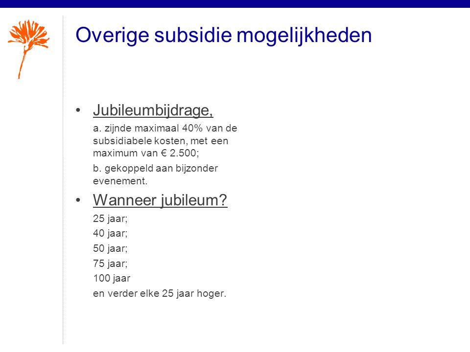 Overige subsidie mogelijkheden •Jubileumbijdrage, a. zijnde maximaal 40% van de subsidiabele kosten, met een maximum van € 2.500; b. gekoppeld aan bij