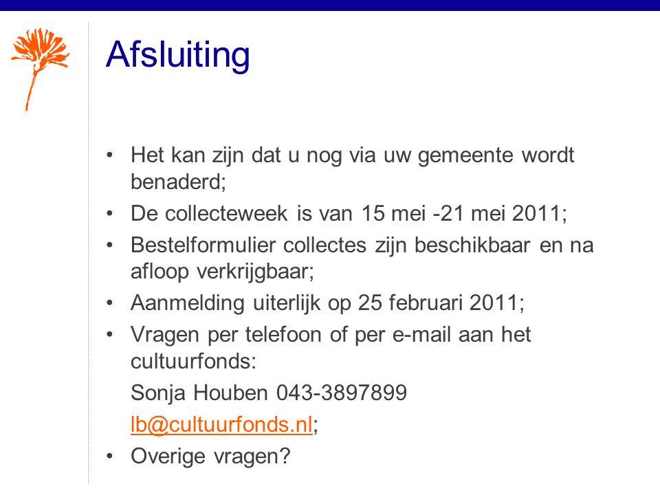 Afsluiting •Het kan zijn dat u nog via uw gemeente wordt benaderd; •De collecteweek is van 15 mei -21 mei 2011; •Bestelformulier collectes zijn beschikbaar en na afloop verkrijgbaar; •Aanmelding uiterlijk op 25 februari 2011; •Vragen per telefoon of per e-mail aan het cultuurfonds: Sonja Houben 043-3897899 lb@cultuurfonds.nllb@cultuurfonds.nl; •Overige vragen
