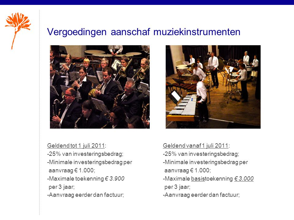 Vergoedingen aanschaf muziekinstrumenten Geldend tot 1 juli 2011: -25% van investeringsbedrag; -Minimale investeringsbedrag per aanvraag € 1.000; -Maximale toekenning € 3.900 per 3 jaar; -Aanvraag eerder dan factuur; Geldend vanaf 1 juli 2011: -25% van investeringsbedrag; -Minimale investeringsbedrag per aanvraag € 1.000; -Maximale basistoekenning € 3.000 per 3 jaar; -Aanvraag eerder dan factuur;
