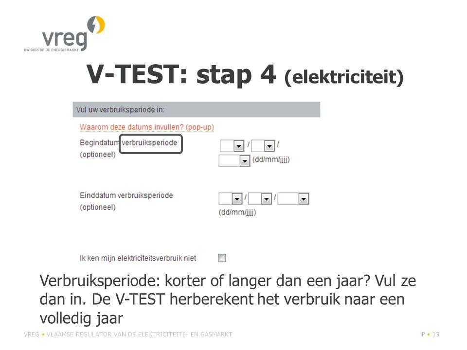 V-TEST: stap 4 (elektriciteit) VREG • VLAAMSE REGULATOR VAN DE ELEKTRICITEITS- EN GASMARKTP • 13 Verbruiksperiode: korter of langer dan een jaar? Vul
