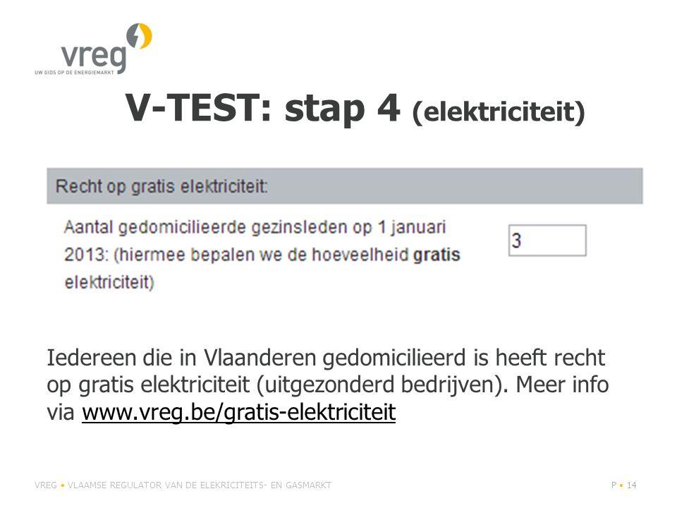 V-TEST: stap 4 (elektriciteit) VREG • VLAAMSE REGULATOR VAN DE ELEKRICITEITS- EN GASMARKTP • 14 Iedereen die in Vlaanderen gedomicilieerd is heeft recht op gratis elektriciteit (uitgezonderd bedrijven).