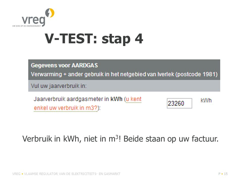 V-TEST: stap 4 VREG • VLAAMSE REGULATOR VAN DE ELEKTRICITEITS- EN GASMARKTP • 15 Verbruik in kWh, niet in m 3 ! Beide staan op uw factuur.