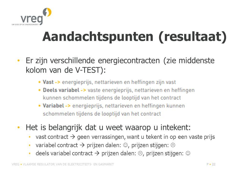 Aandachtspunten (resultaat) • Er zijn verschillende energiecontracten (zie middenste kolom van de V-TEST): • Het is belangrijk dat u weet waarop u intekent: • vast contract  geen verrassingen, want u tekent in op een vaste prijs • variabel contract  prijzen dalen: , prijzen stijgen:  • deels variabel contract  prijzen dalen: , prijzen stijgen:  VREG • VLAAMSE REGULATOR VAN DE ELEKTRICITEITS- EN GASMARKTP • 22