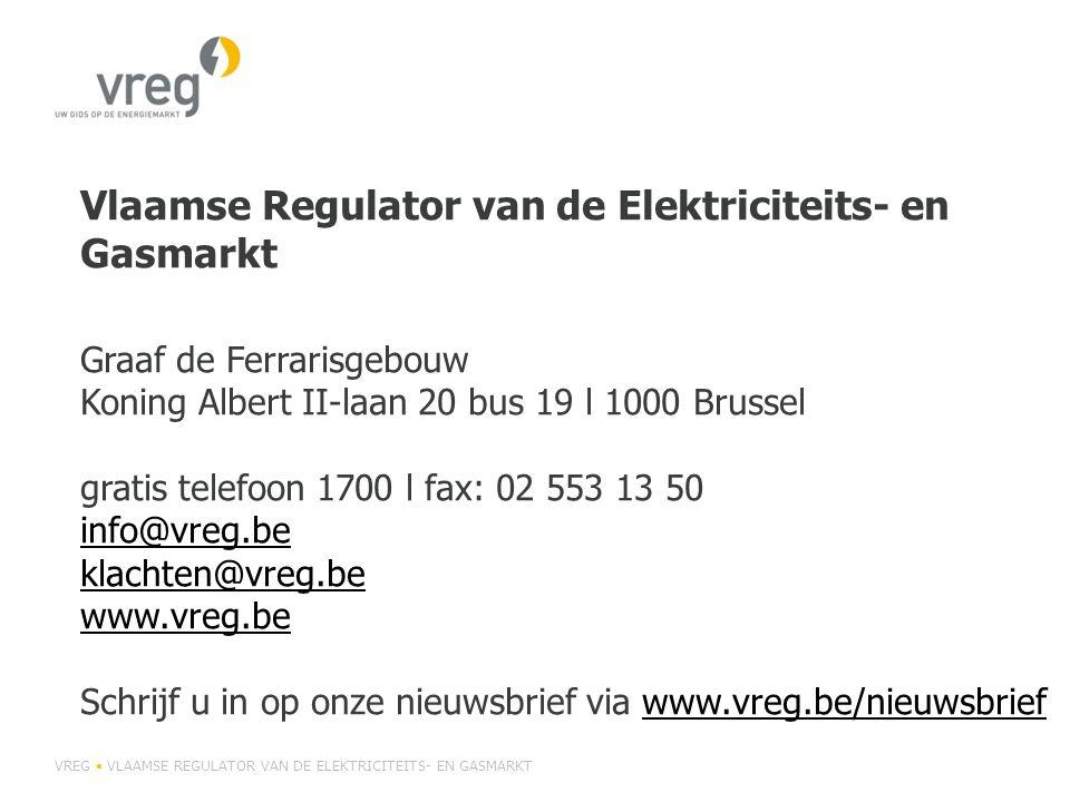 Vlaamse Regulator van de Elektriciteits- en Gasmarkt Graaf de Ferrarisgebouw Koning Albert II-laan 20 bus 19 l 1000 Brussel gratis telefoon 1700 l fax: 02 553 13 50 info@vreg.be klachten@vreg.be www.vreg.be Schrijf u in op onze nieuwsbrief via www.vreg.be/nieuwsbrief info@vreg.be klachten@vreg.be www.vreg.bewww.vreg.be/nieuwsbrief VREG • VLAAMSE REGULATOR VAN DE ELEKTRICITEITS- EN GASMARKT