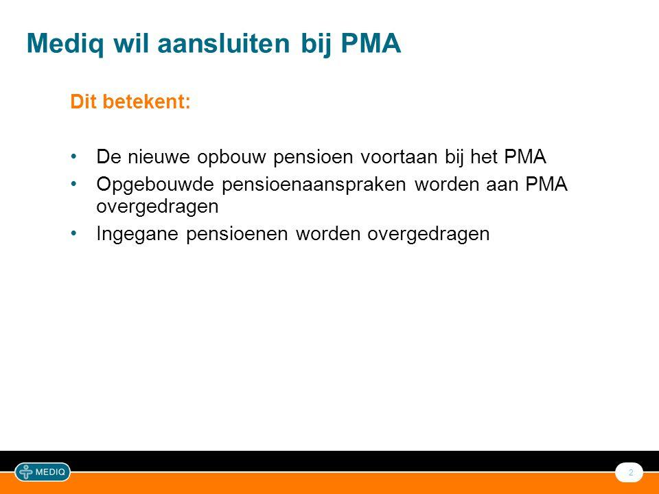 2 Mediq wil aansluiten bij PMA Dit betekent: •De nieuwe opbouw pensioen voortaan bij het PMA •Opgebouwde pensioenaanspraken worden aan PMA overgedrage