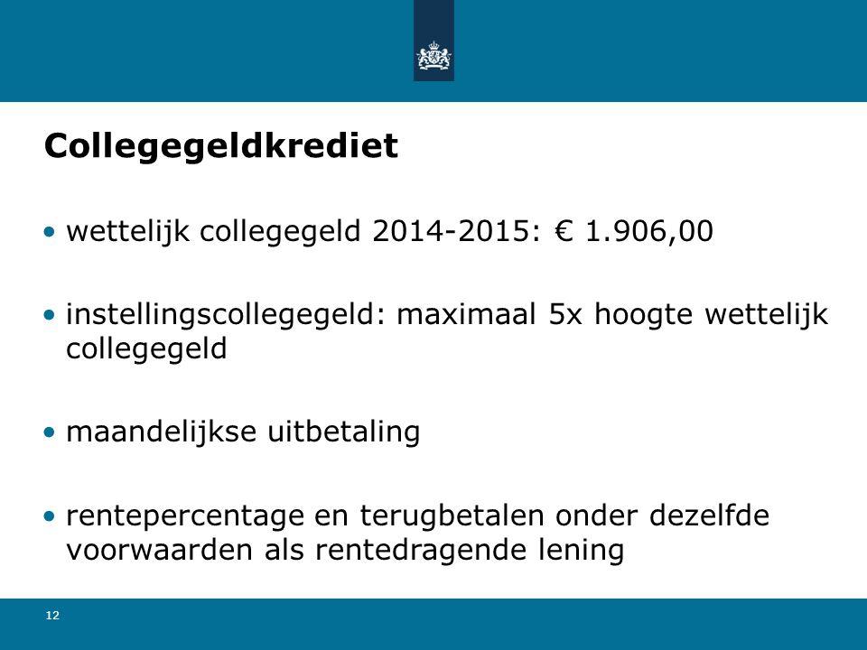 12 Collegegeldkrediet •wettelijk collegegeld 2014-2015: € 1.906,00 •instellingscollegegeld: maximaal 5x hoogte wettelijk collegegeld •maandelijkse uit