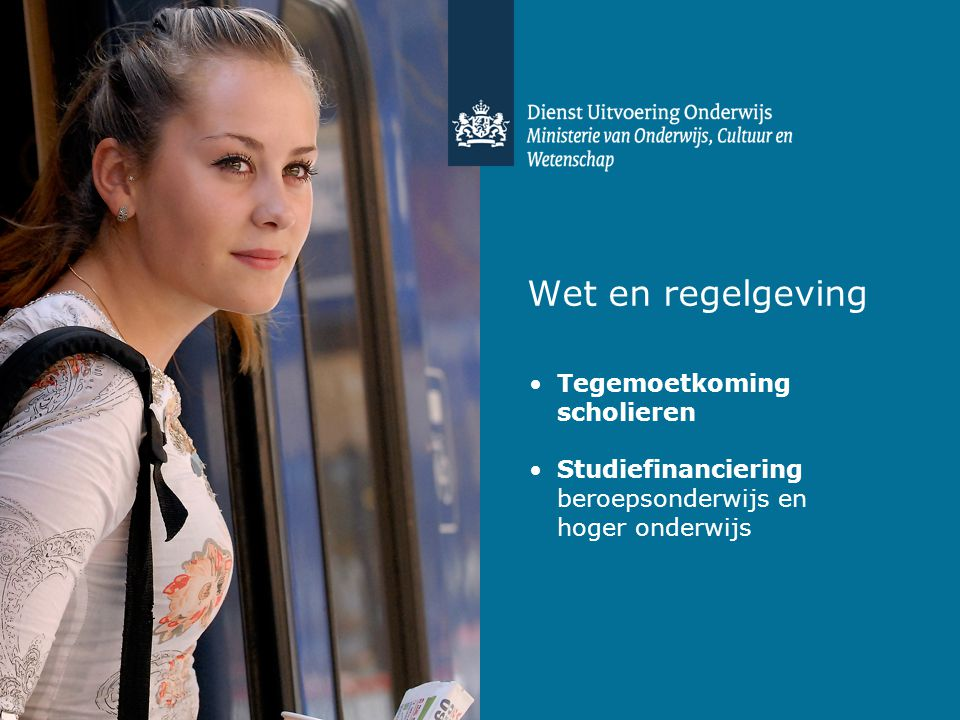 Wet en regelgeving •Tegemoetkoming scholieren •Studiefinanciering beroepsonderwijs en hoger onderwijs