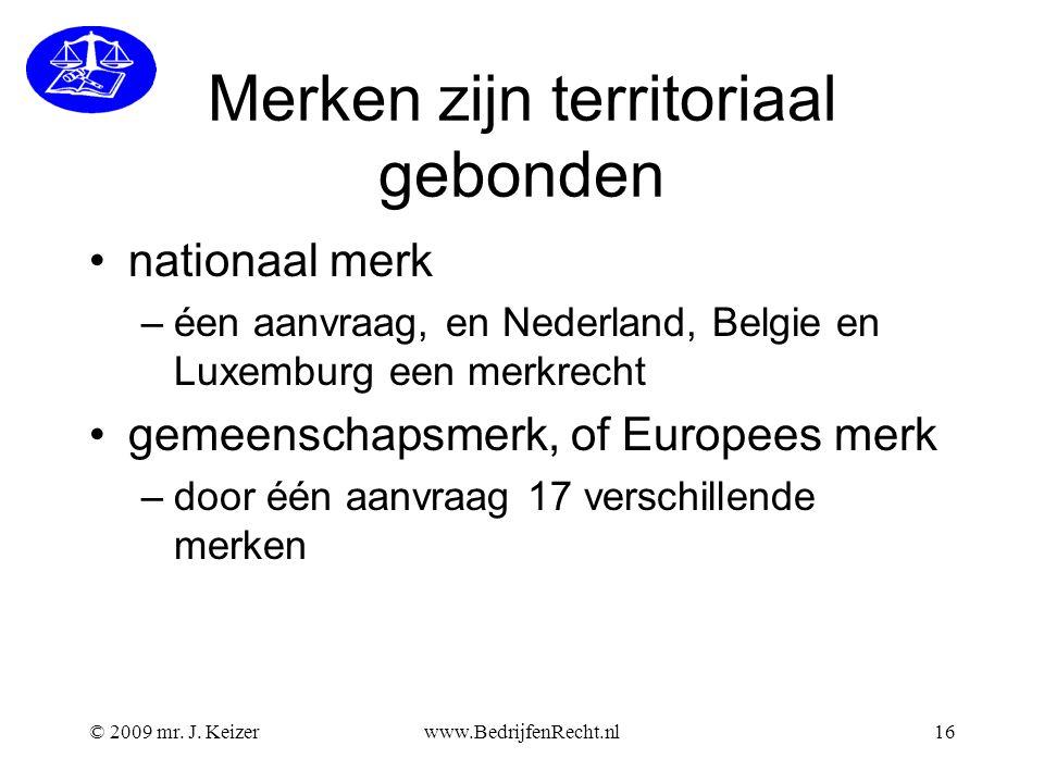 © 2009 mr. J. Keizerwww.BedrijfenRecht.nl16 Merken zijn territoriaal gebonden •nationaal merk –éen aanvraag, en Nederland, Belgie en Luxemburg een mer