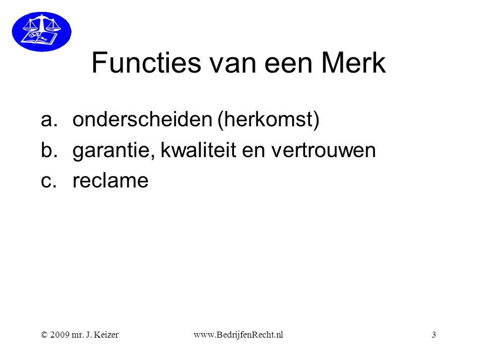 © 2009 mr. J. Keizerwww.BedrijfenRecht.nl3 Functies van een Merk a.onderscheiden (herkomst) b.garantie, kwaliteit en vertrouwen c.reclame