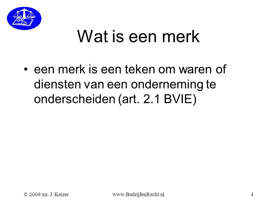 © 2009 mr. J. Keizerwww.BedrijfenRecht.nl4 Wat is een merk •een merk is een teken om waren of diensten van een onderneming te onderscheiden (art. 2.1