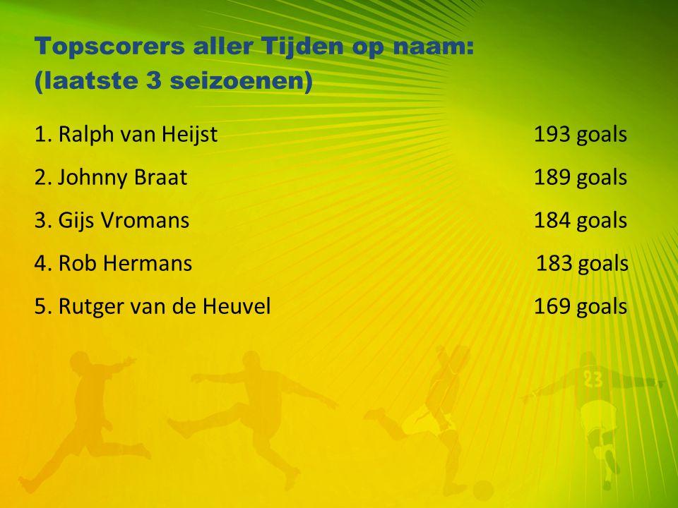 Topscorers aller Tijden op naam: (laatste 3 seizoenen) 1. Ralph van Heijst 193 goals 2. Johnny Braat 189 goals 3. Gijs Vromans 184 goals 4. Rob Herman