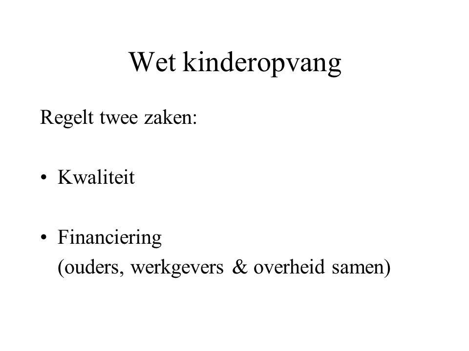 Wet kinderopvang Regelt twee zaken: •Kwaliteit •Financiering (ouders, werkgevers & overheid samen)