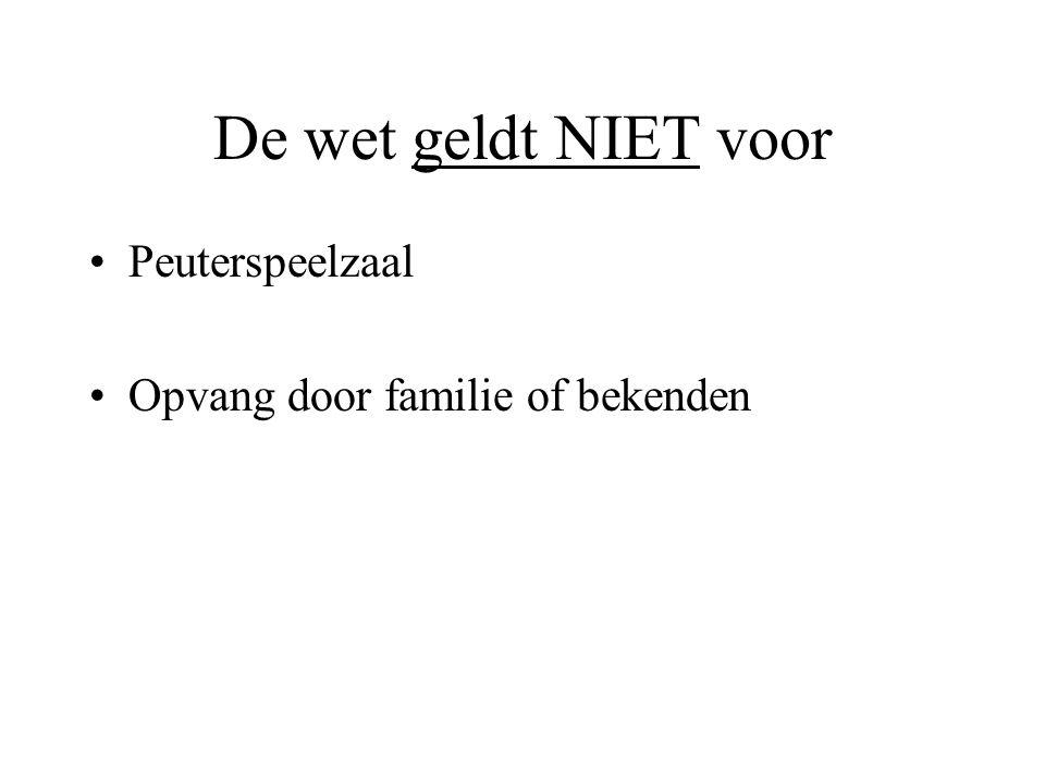 De wet geldt NIET voor •Peuterspeelzaal •Opvang door familie of bekenden