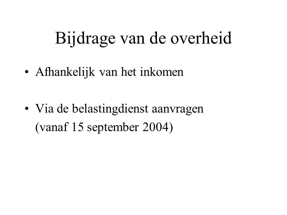 Bijdrage van de overheid •Afhankelijk van het inkomen •Via de belastingdienst aanvragen (vanaf 15 september 2004)