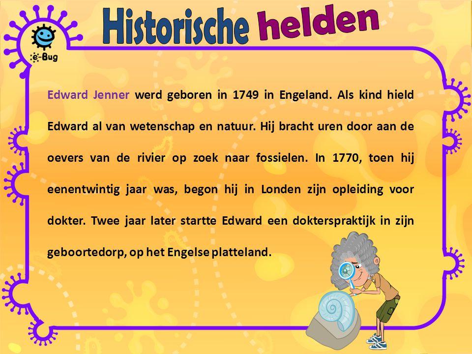 Edward Jenner werd geboren in 1749 in Engeland. Als kind hield Edward al van wetenschap en natuur. Hij bracht uren door aan de oevers van de rivier op