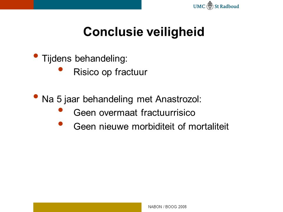 Conclusie veiligheid • Tijdens behandeling: • Risico op fractuur • Na 5 jaar behandeling met Anastrozol: • Geen overmaat fractuurrisico • Geen nieuwe