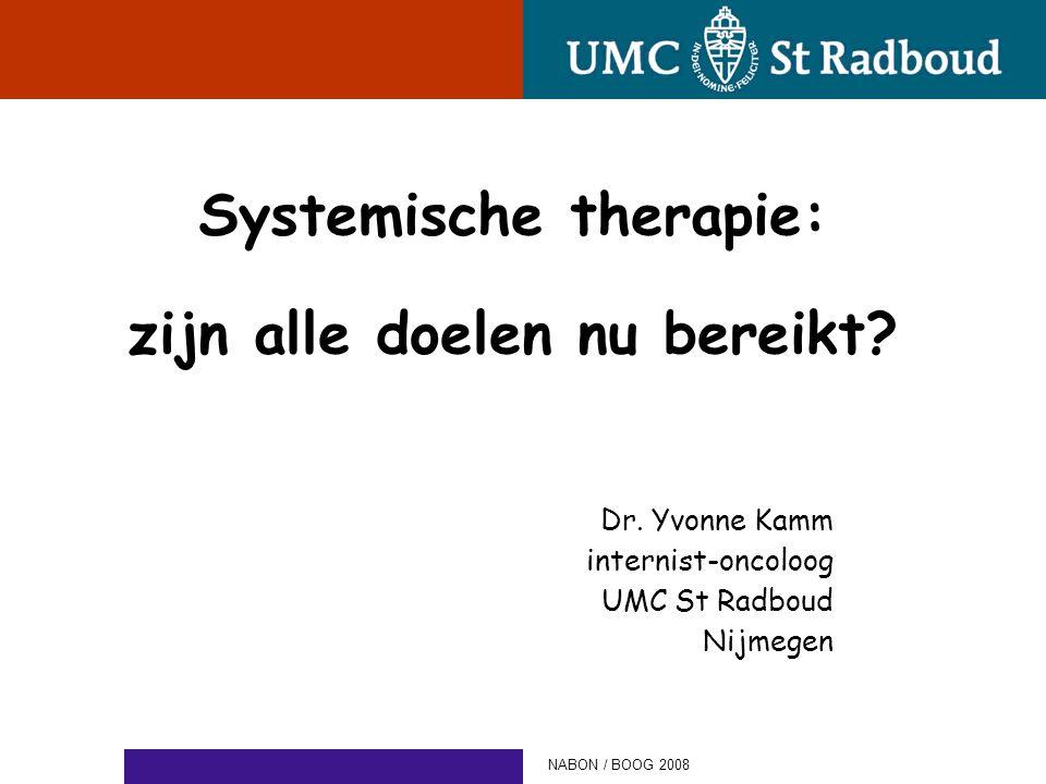 Systemische therapie: zijn alle doelen nu bereikt? Dr. Yvonne Kamm internist-oncoloog UMC St Radboud Nijmegen NABON / BOOG 2008