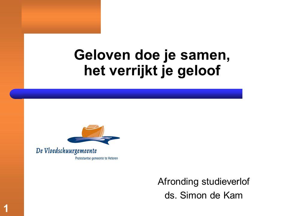 1 Geloven doe je samen, het verrijkt je geloof Afronding studieverlof ds. Simon de Kam
