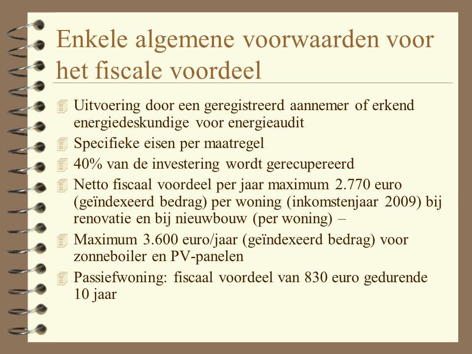 Enkele algemene voorwaarden voor het fiscale voordeel 4 Uitvoering door een geregistreerd aannemer of erkend energiedeskundige voor energieaudit 4 Specifieke eisen per maatregel 4 40% van de investering wordt gerecupereerd 4 Netto fiscaal voordeel per jaar maximum 2.770 euro (geïndexeerd bedrag) per woning (inkomstenjaar 2009) bij renovatie en bij nieuwbouw (per woning) – 4 Maximum 3.600 euro/jaar (geïndexeerd bedrag) voor zonneboiler en PV-panelen 4 Passiefwoning: fiscaal voordeel van 830 euro gedurende 10 jaar