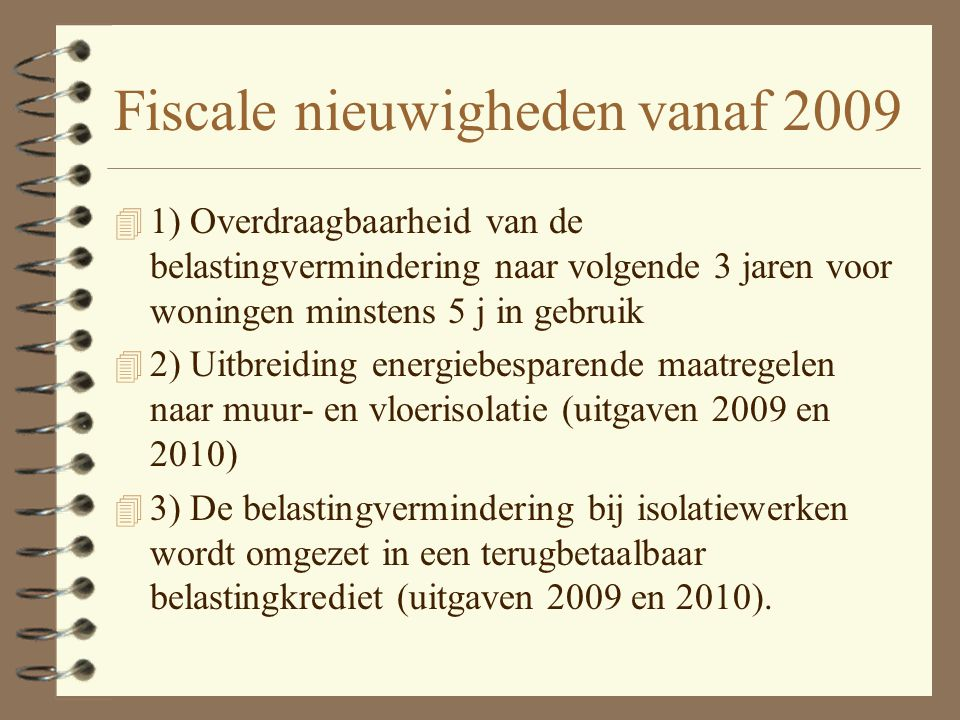 Fiscale nieuwigheden vanaf 2009 4 1) Overdraagbaarheid van de belastingvermindering naar volgende 3 jaren voor woningen minstens 5 j in gebruik 4 2) Uitbreiding energiebesparende maatregelen naar muur- en vloerisolatie (uitgaven 2009 en 2010) 4 3) De belastingvermindering bij isolatiewerken wordt omgezet in een terugbetaalbaar belastingkrediet (uitgaven 2009 en 2010).