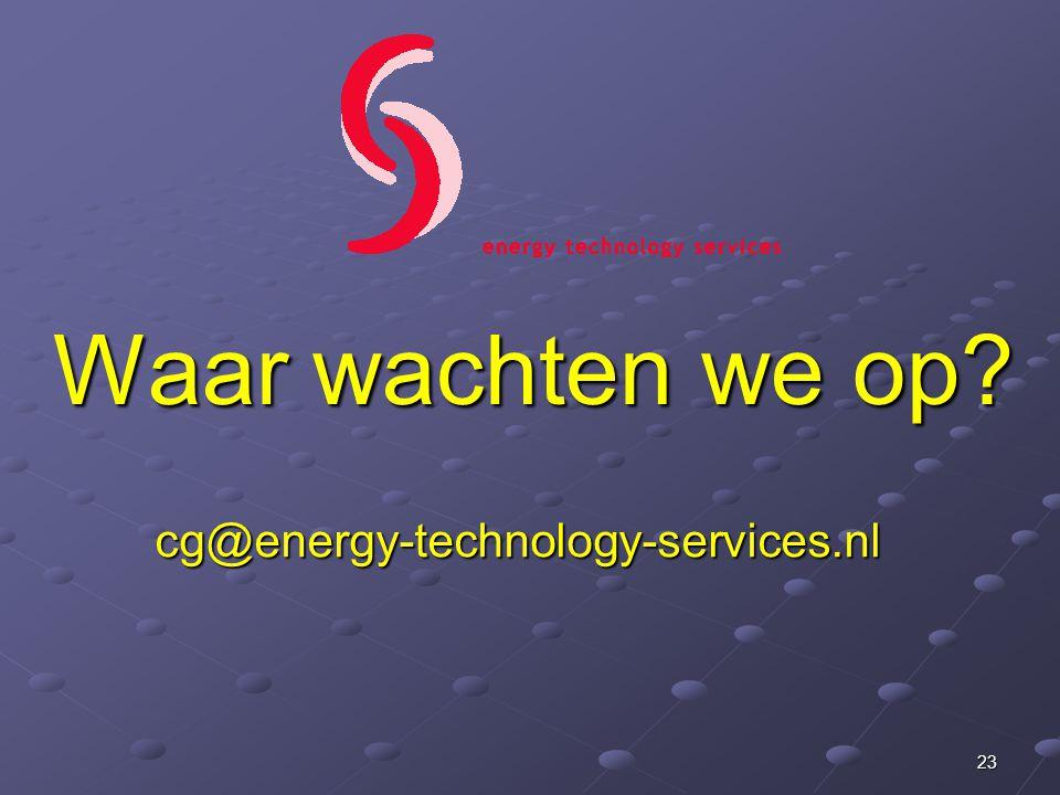 Waar wachten we op? cg@energy-technology-services.nl 23
