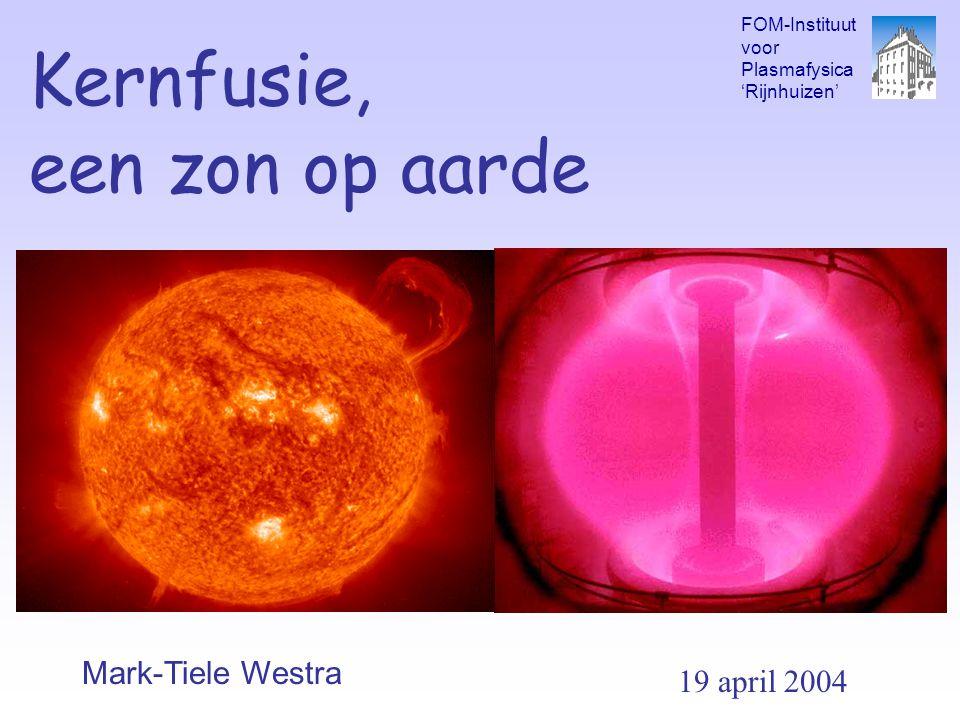Kernfusie, een zon op aarde Mark-Tiele Westra FOM-Instituut voor Plasmafysica 'Rijnhuizen' 19 april 2004