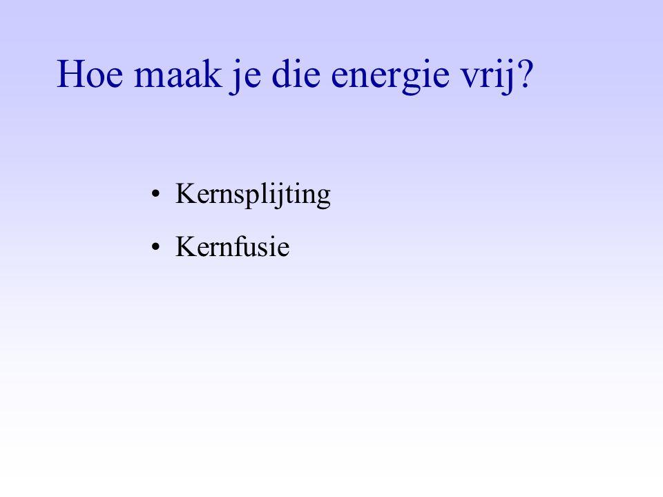 Hoe maak je die energie vrij? •Kernsplijting •Kernfusie