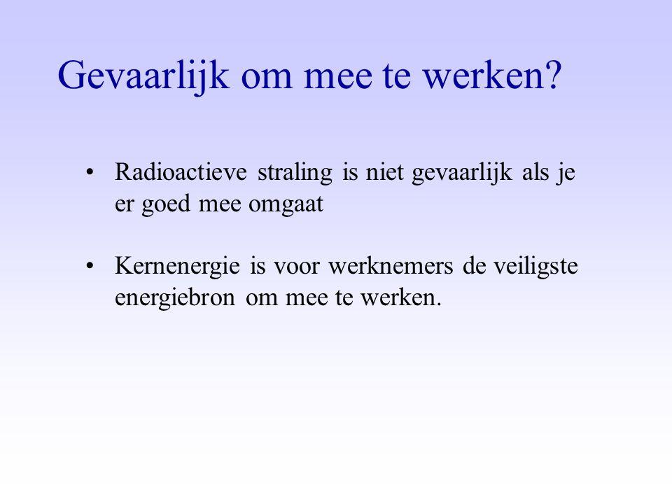 Gevaarlijk om mee te werken? •Radioactieve straling is niet gevaarlijk als je er goed mee omgaat •Kernenergie is voor werknemers de veiligste energieb