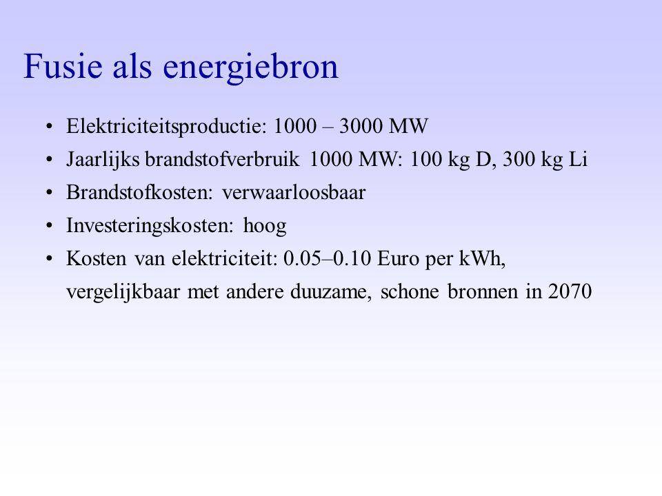 Fusie als energiebron •Elektriciteitsproductie: 1000 – 3000 MW •Jaarlijks brandstofverbruik 1000 MW: 100 kg D, 300 kg Li •Brandstofkosten: verwaarloos