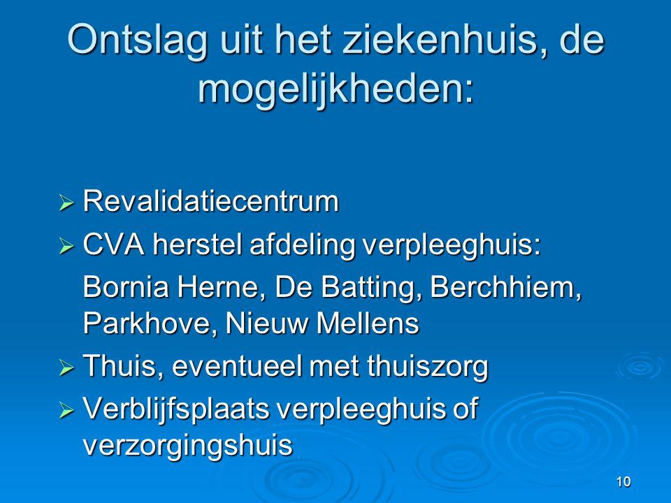 10 Ontslag uit het ziekenhuis, de mogelijkheden:  Revalidatiecentrum  CVA herstel afdeling verpleeghuis: Bornia Herne, De Batting, Berchhiem, Parkho