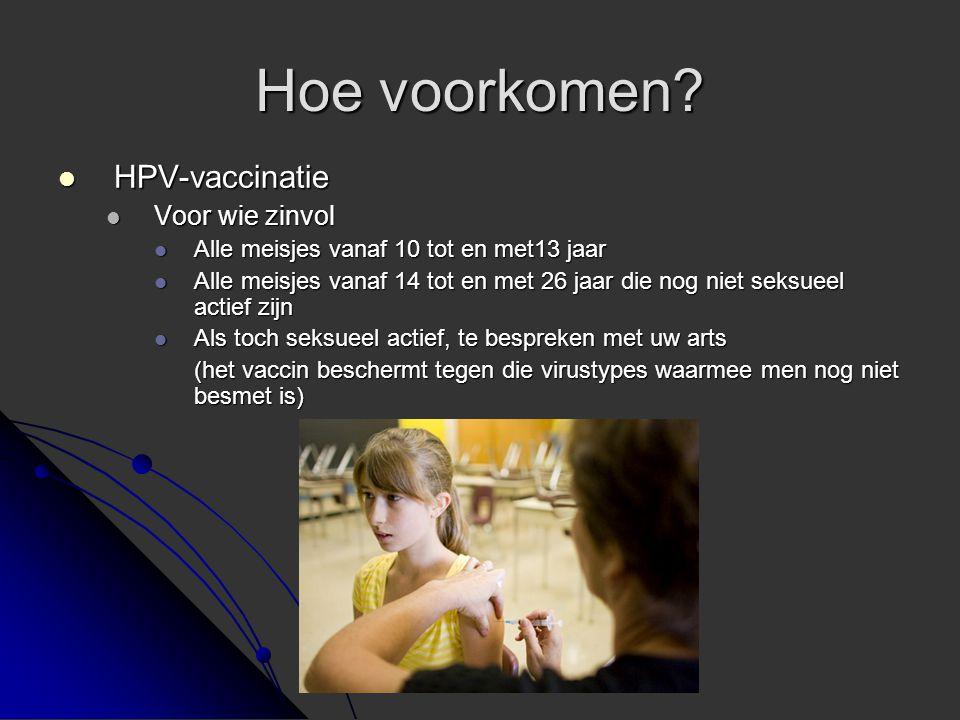 Hoe voorkomen?  HPV-vaccinatie  Voor wie zinvol  Alle meisjes vanaf 10 tot en met13 jaar  Alle meisjes vanaf 14 tot en met 26 jaar die nog niet se