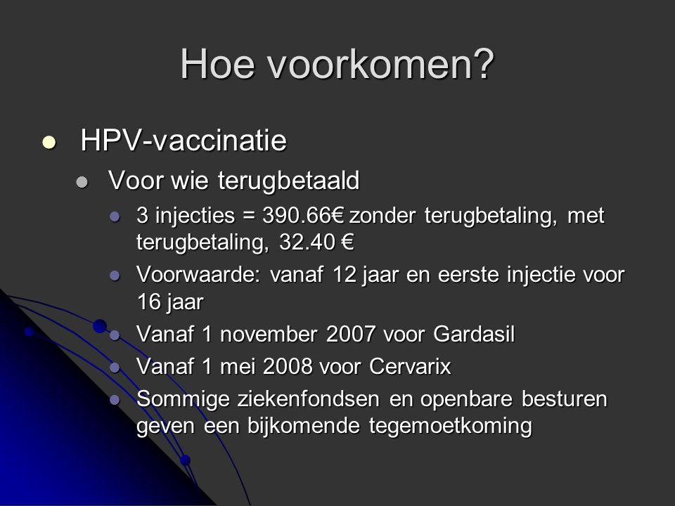 Hoe voorkomen?  HPV-vaccinatie  Voor wie terugbetaald  3 injecties = 390.66€ zonder terugbetaling, met terugbetaling, 32.40 €  Voorwaarde: vanaf 1